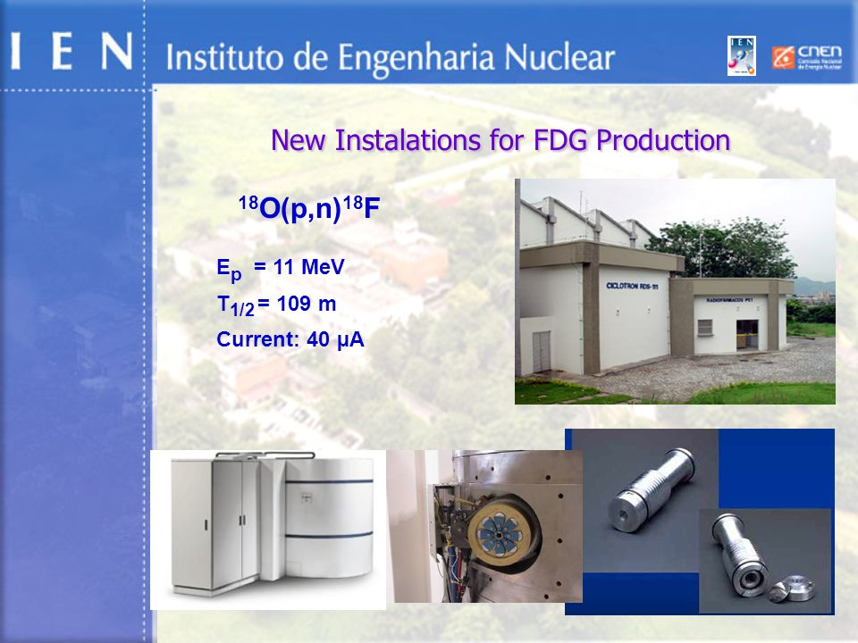 New Instalations for FDG Production 18 O(p,n) 18 F E p = 11 MeV T 1/2 = 109 m Current: 40 µA