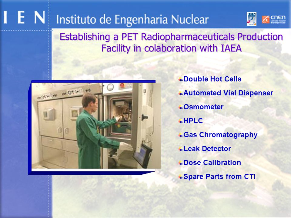Establishing a PET Radiopharmaceuticals Production Facility in colaboration with IAEA Double Hot Cells Automated Vial Dispenser Osmometer HPLC Gas Chromatography Leak Detector Dose Calibration Spare Parts from CTI