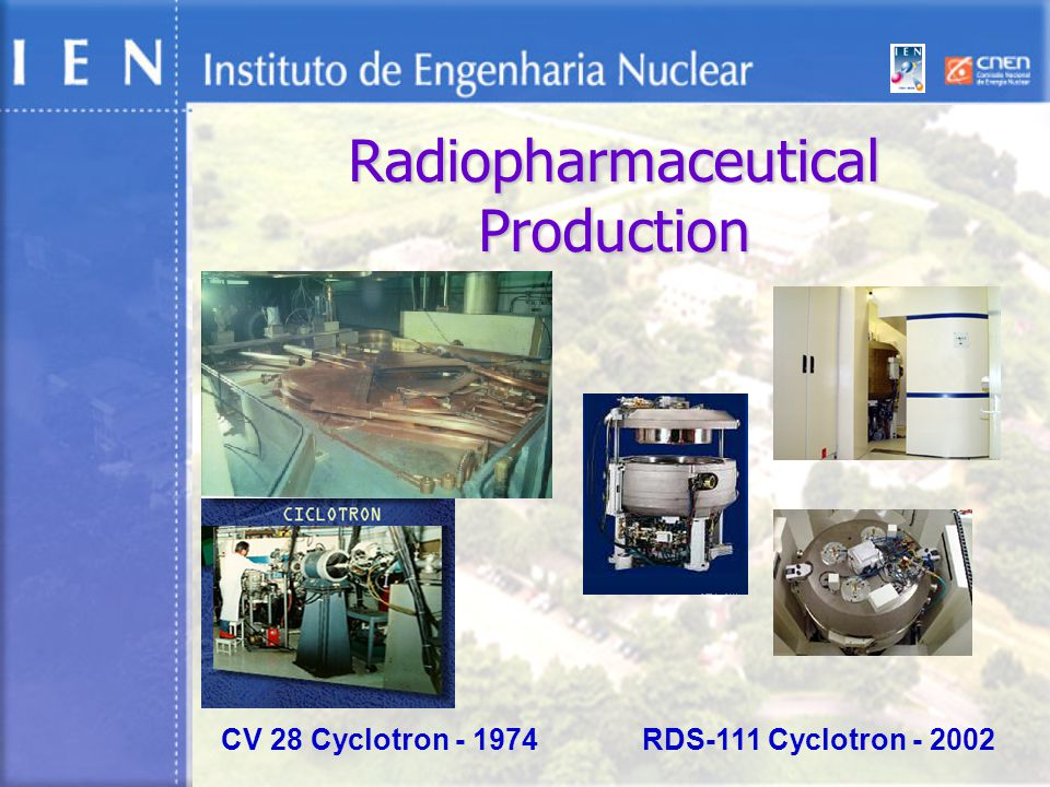 Radiopharmaceutical Production CV 28 Cyclotron - 1974 RDS-111 Cyclotron - 2002