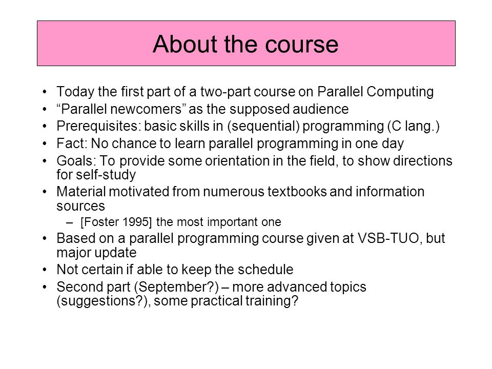 Today the first part of a two-part course on Parallel Computing Parallel newcomers as the supposed audience Prerequisites: basic skills in (sequential) programming (C lang.) Fact: No chance to learn parallel programming in one day Goals: To provide some orientation in the field, to show directions for self-study Material motivated from numerous textbooks and information sources –[Foster 1995] the most important one Based on a parallel programming course given at VSB-TUO, but major update Not certain if able to keep the schedule Second part (September ) – more advanced topics (suggestions ), some practical training.