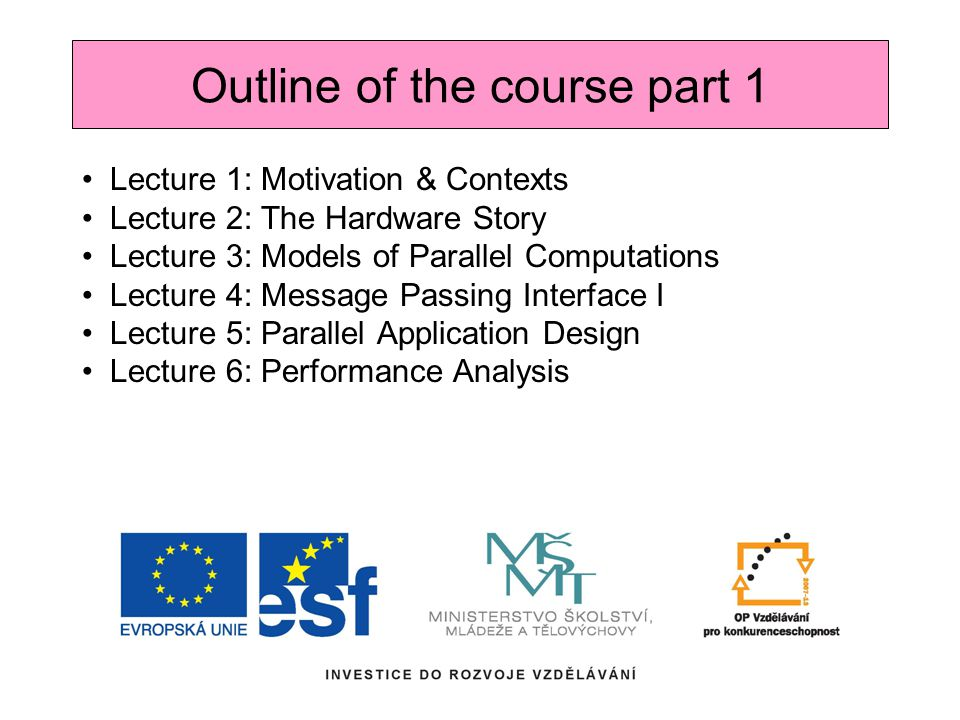 Lecture 1: Motivation & Contexts Lecture 2: The Hardware Story Lecture 3: Models of Parallel Computations Lecture 4: Message Passing Interface I Lecture 5: Parallel Application Design Lecture 6: Performance Analysis Outline of the course part 1