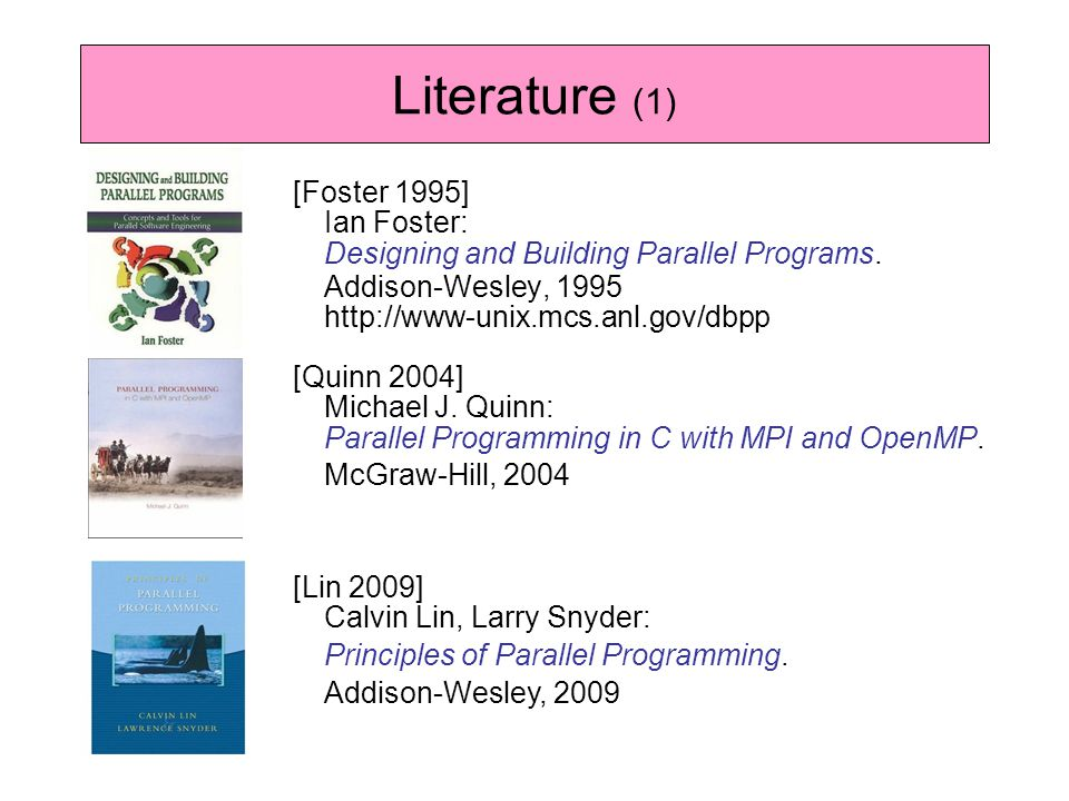 [Foster 1995] Ian Foster: Designing and Building Parallel Programs. Addison-Wesley, 1995 http://www-unix.mcs.anl.gov/dbpp Literature (1) [Quinn 2004]