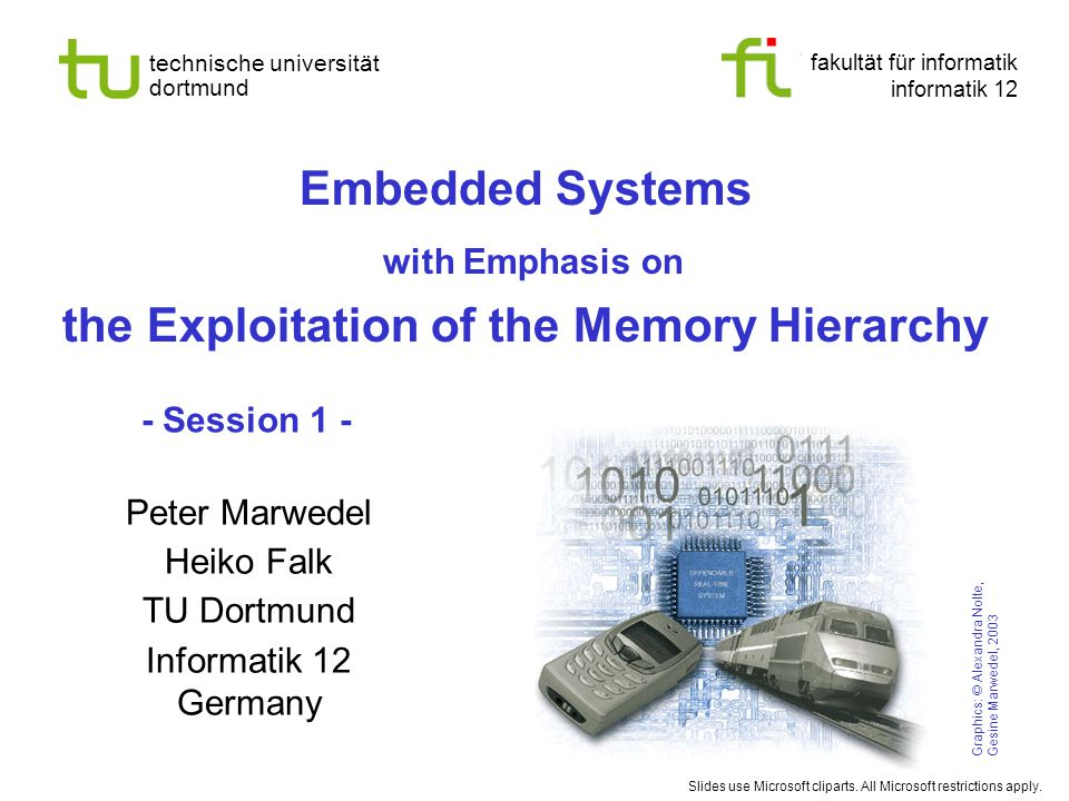 fakultät für informatik informatik 12 technische universität dortmund Embedded Systems with Emphasis on the Exploitation of the Memory Hierarchy Graphics: © Alexandra Nolte, Gesine Marwedel, 2003 Peter Marwedel Heiko Falk TU Dortmund Informatik 12 Germany Slides use Microsoft cliparts.