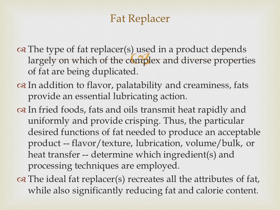   The type of fat replacer(s) used in a product depends largely on which of the complex and diverse properties of fat are being duplicated.