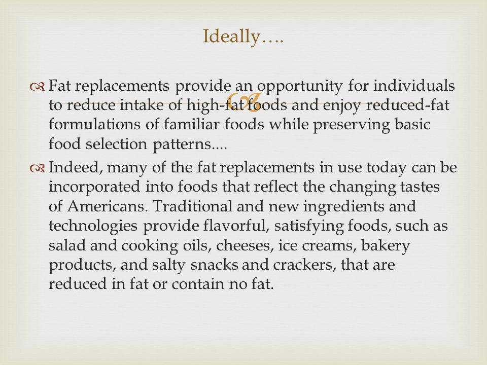   Fat replacements provide an opportunity for individuals to reduce intake of high-fat foods and enjoy reduced-fat formulations of familiar foods while preserving basic food selection patterns....