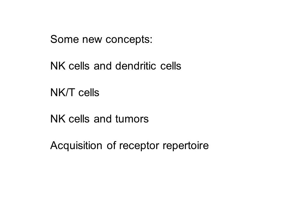 Some new concepts: NK cells and dendritic cells NK/T cells NK cells and tumors Acquisition of receptor repertoire