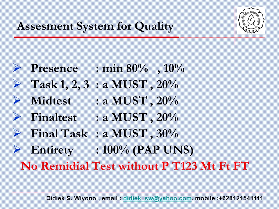 Assesment System for Quality  Presence : min 80%, 10%  Task 1, 2, 3: a MUST, 20%  Midtest: a MUST, 20%  Finaltest: a MUST, 20%  Final Task: a MUST, 30%  Entirety: 100% (PAP UNS) No Remidial Test without P T123 Mt Ft FT Didiek S.