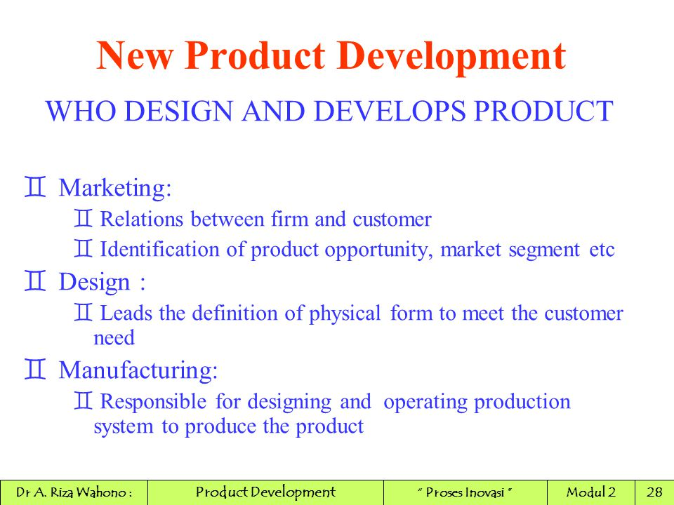 New Product Development WHO DESIGN AND DEVELOPS PRODUCT `Marketing: ` Relations between firm and customer ` Identification of product opportunity, mar