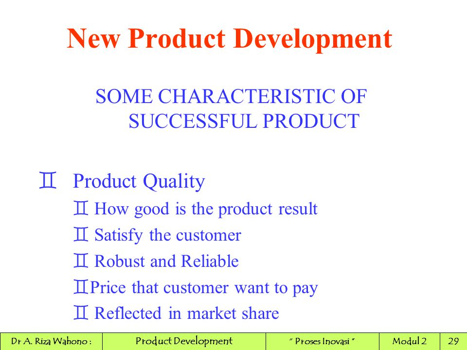 New Product Development SOME CHARACTERISTIC OF SUCCESSFUL PRODUCT ` Product Quality ` How good is the product result ` Satisfy the customer ` Robust a