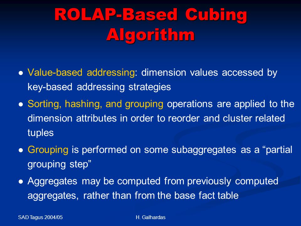 SAD Tagus 2004/05 H. Galhardas ROLAP-Based Cubing Algorithm Value-based addressing: dimension values accessed by key-based addressing strategies Sorti