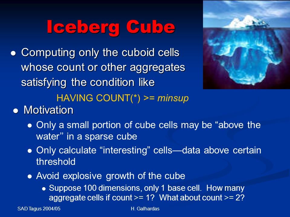 SAD Tagus 2004/05 H. Galhardas Iceberg Cube Computing only the cuboid cells whose count or other aggregates satisfying the condition like Computing on