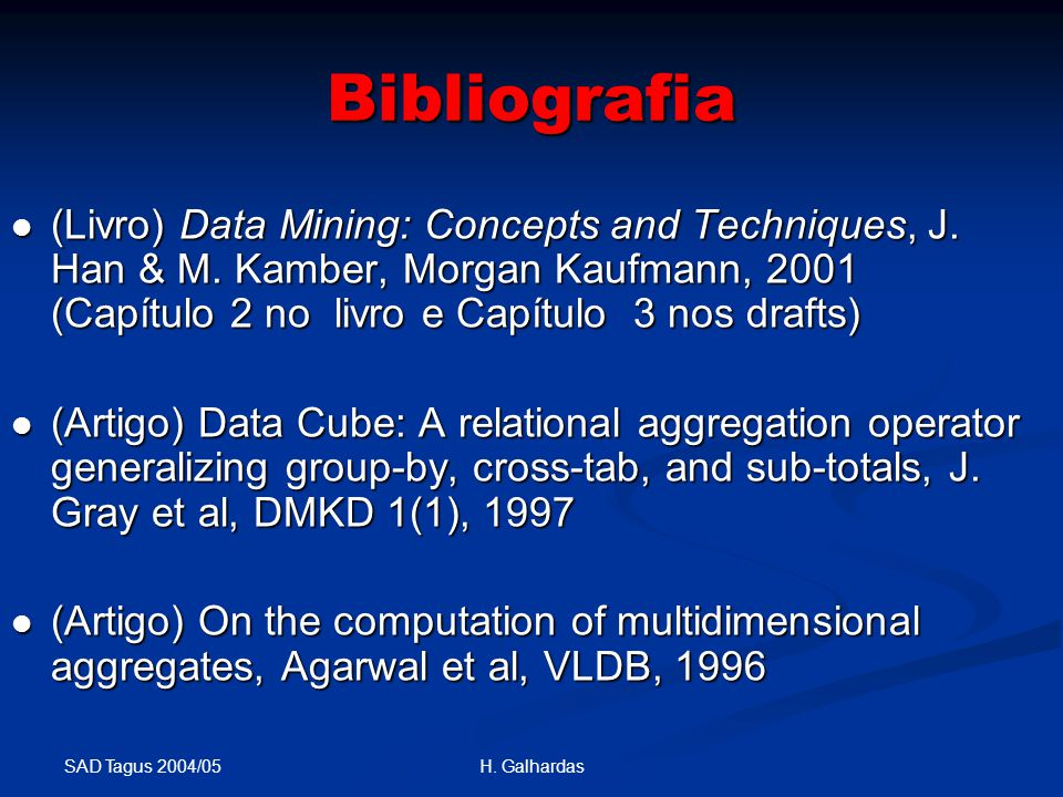 SAD Tagus 2004/05 H. Galhardas Bibliografia (Livro) Data Mining: Concepts and Techniques, J.