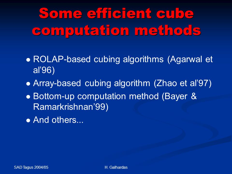 SAD Tagus 2004/05 H. Galhardas Some efficient cube computation methods ROLAP-based cubing algorithms (Agarwal et al'96) Array-based cubing algorithm (