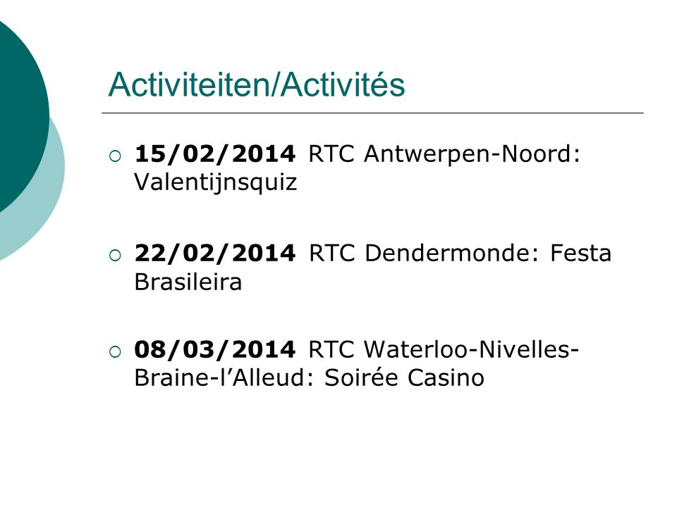Activiteiten/Activités  15/02/2014 RTC Antwerpen-Noord: Valentijnsquiz  22/02/2014 RTC Dendermonde: Festa Brasileira  08/03/2014 RTC Waterloo-Nivelles- Braine-l'Alleud: Soirée Casino
