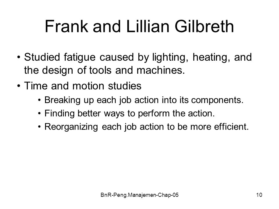 BnR-Peng.Manajemen-Chap-0510 Frank and Lillian Gilbreth Studied fatigue caused by lighting, heating, and the design of tools and machines. Time and mo
