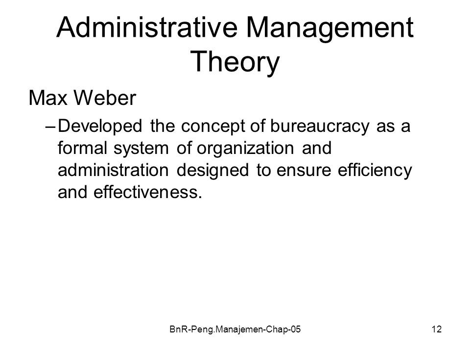 BnR-Peng.Manajemen-Chap-0512 Administrative Management Theory Max Weber –Developed the concept of bureaucracy as a formal system of organization and a