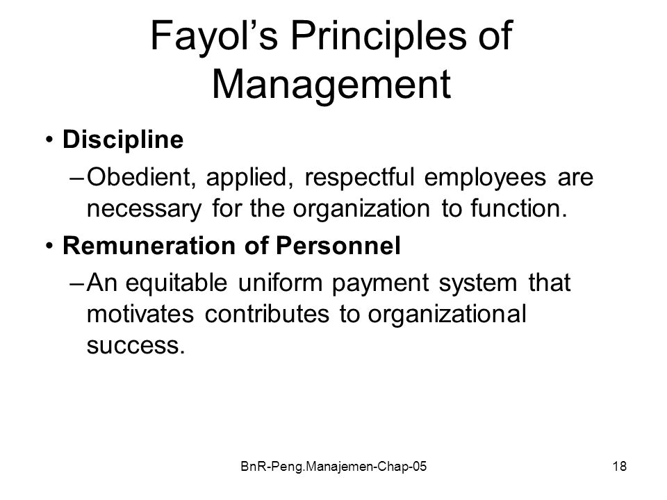 BnR-Peng.Manajemen-Chap-0518 Fayol's Principles of Management Discipline –Obedient, applied, respectful employees are necessary for the organization t