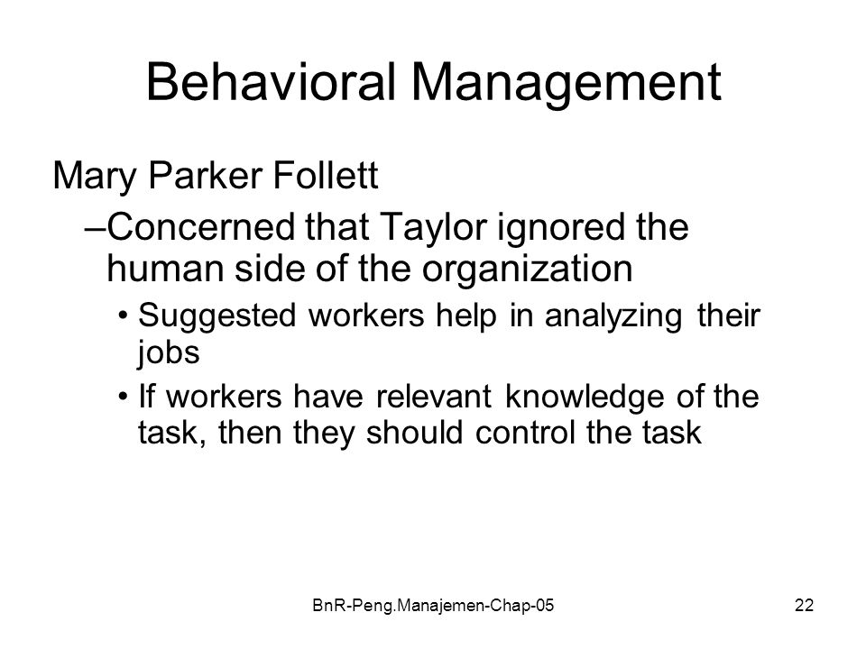 BnR-Peng.Manajemen-Chap-0522 Behavioral Management Mary Parker Follett –Concerned that Taylor ignored the human side of the organization Suggested wor