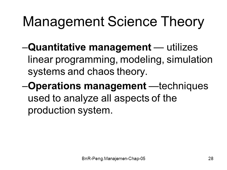 BnR-Peng.Manajemen-Chap-0528 Management Science Theory –Quantitative management — utilizes linear programming, modeling, simulation systems and chaos