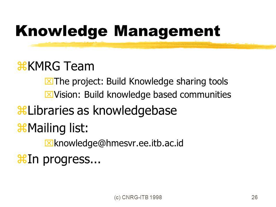 (c) CNRG-ITB 199826 Knowledge Management zKMRG Team xThe project: Build Knowledge sharing tools xVision: Build knowledge based communities zLibraries as knowledgebase zMailing list: xknowledge@hmesvr.ee.itb.ac.id zIn progress...