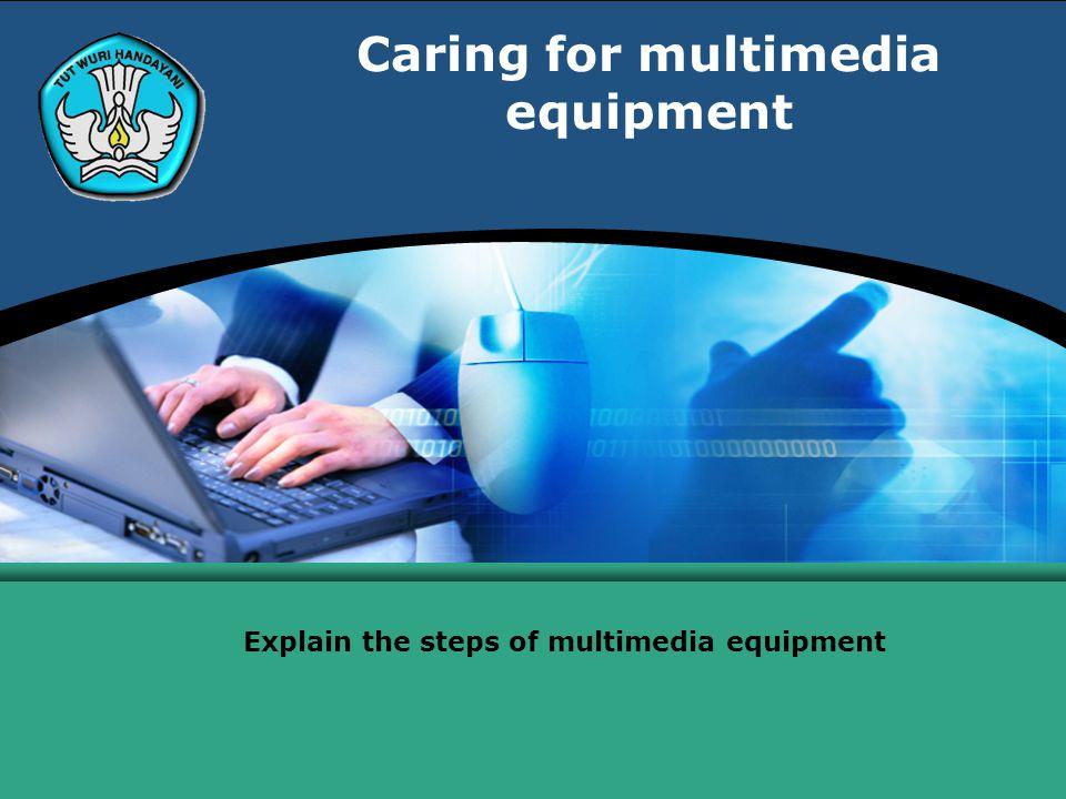 Caring for multimedia equipment Explain the steps of multimedia equipment