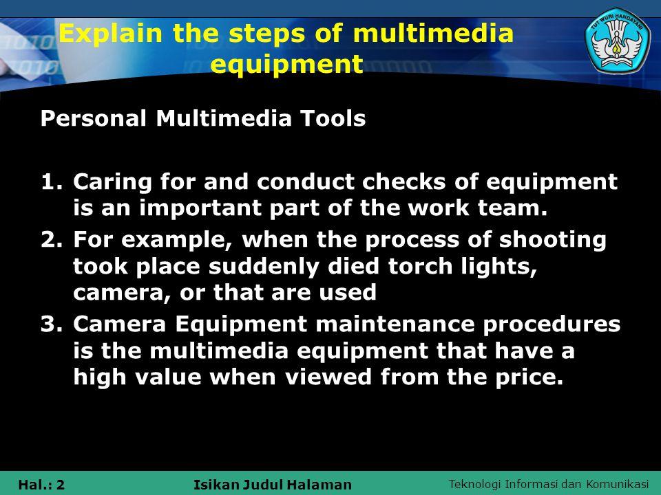 Teknologi Informasi dan Komunikasi Hal.: 2Isikan Judul Halaman Explain the steps of multimedia equipment Personal Multimedia Tools 1.Caring for and conduct checks of equipment is an important part of the work team.