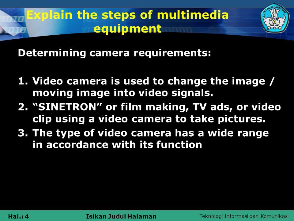 Teknologi Informasi dan Komunikasi Hal.: 4Isikan Judul Halaman Explain the steps of multimedia equipment Determining camera requirements: 1.Video camera is used to change the image / moving image into video signals.