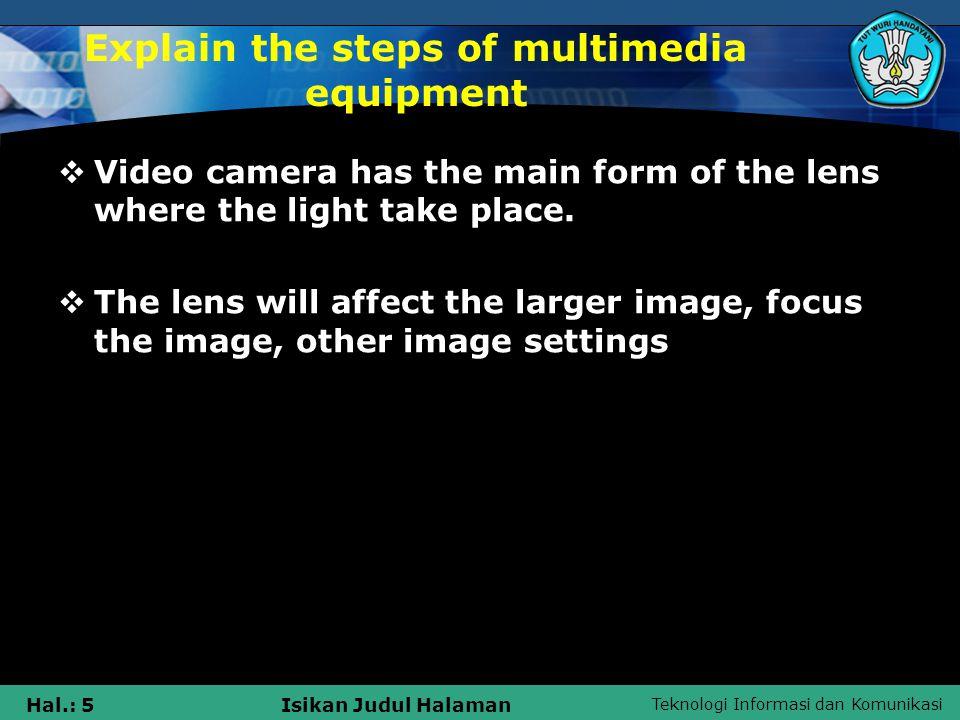 Teknologi Informasi dan Komunikasi Hal.: 5Isikan Judul Halaman Explain the steps of multimedia equipment  Video camera has the main form of the lens where the light take place.