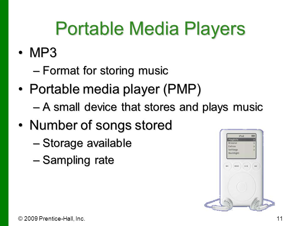 © 2009 Prentice-Hall, Inc.11 Portable Media Players MP3MP3 –Format for storing music Portable media player (PMP)Portable media player (PMP) –A small d