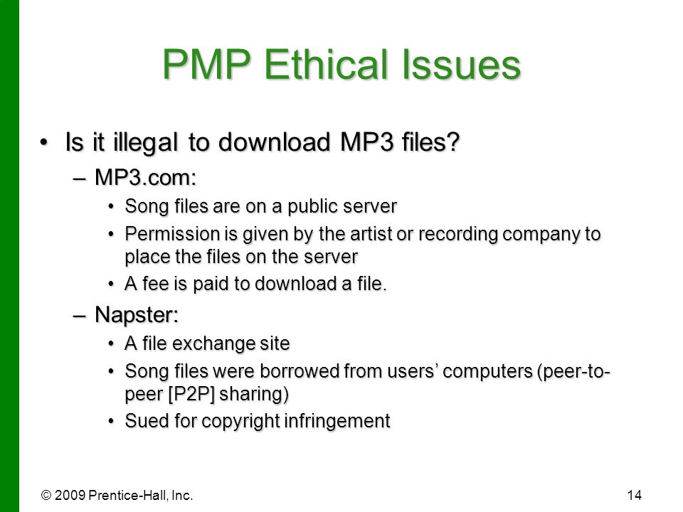 © 2009 Prentice-Hall, Inc.14 PMP Ethical Issues Is it illegal to download MP3 files?Is it illegal to download MP3 files? –MP3.com: Song files are on a