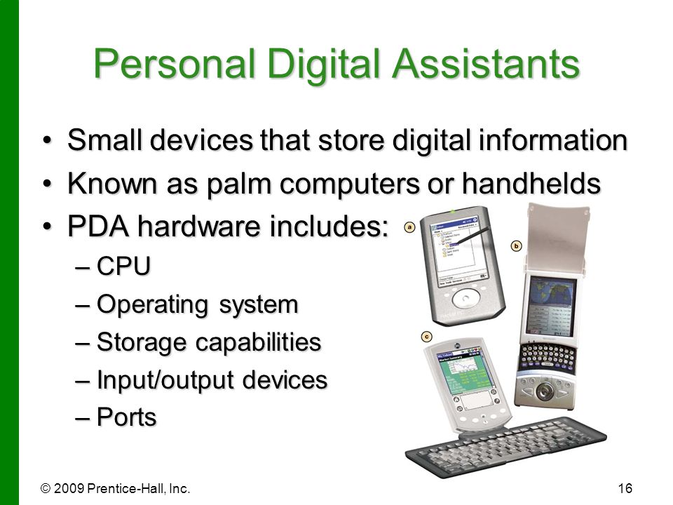 © 2009 Prentice-Hall, Inc.16 Small devices that store digital informationSmall devices that store digital information Known as palm computers or handh