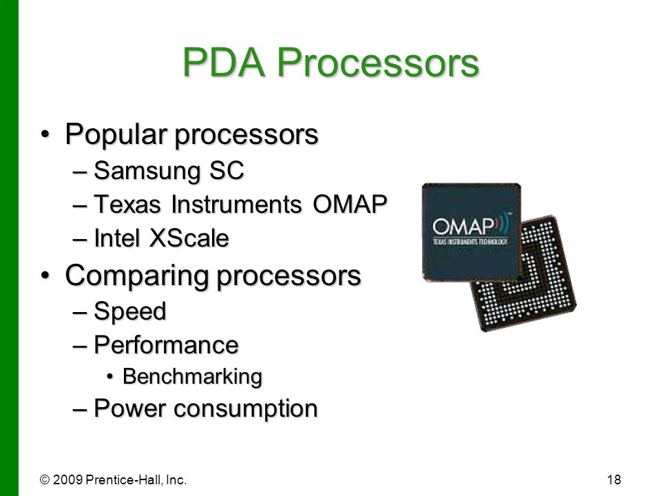 © 2009 Prentice-Hall, Inc.18 PDA Processors Popular processorsPopular processors –Samsung SC –Texas Instruments OMAP –Intel XScale Comparing processor
