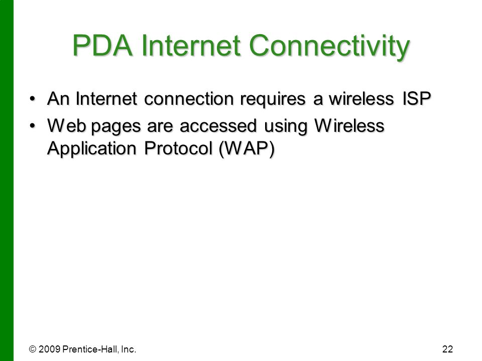 © 2009 Prentice-Hall, Inc.22 PDA Internet Connectivity An Internet connection requires a wireless ISPAn Internet connection requires a wireless ISP We