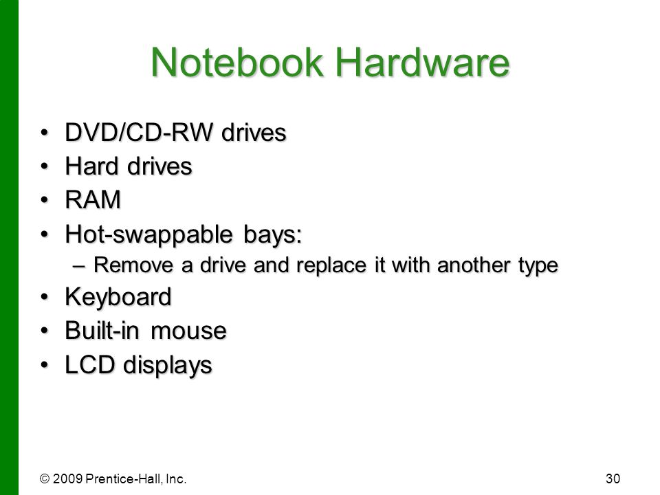 © 2009 Prentice-Hall, Inc.30 Notebook Hardware DVD/CD-RW drivesDVD/CD-RW drives Hard drivesHard drives RAMRAM Hot-swappable bays:Hot-swappable bays: –