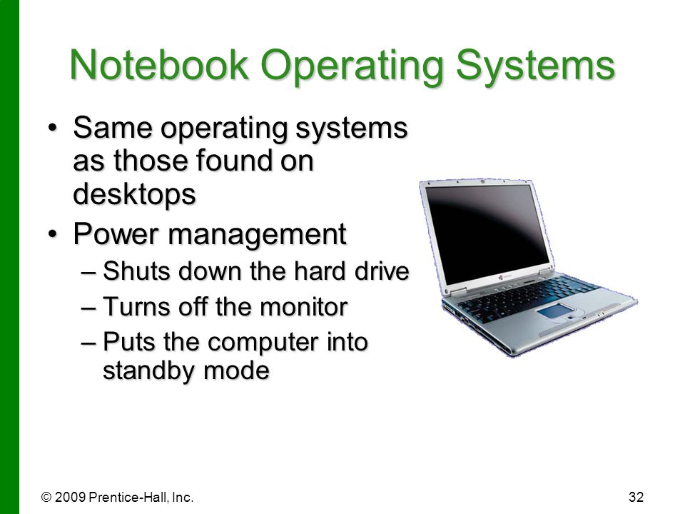 © 2009 Prentice-Hall, Inc.32 Notebook Operating Systems Same operating systems as those found on desktopsSame operating systems as those found on desk