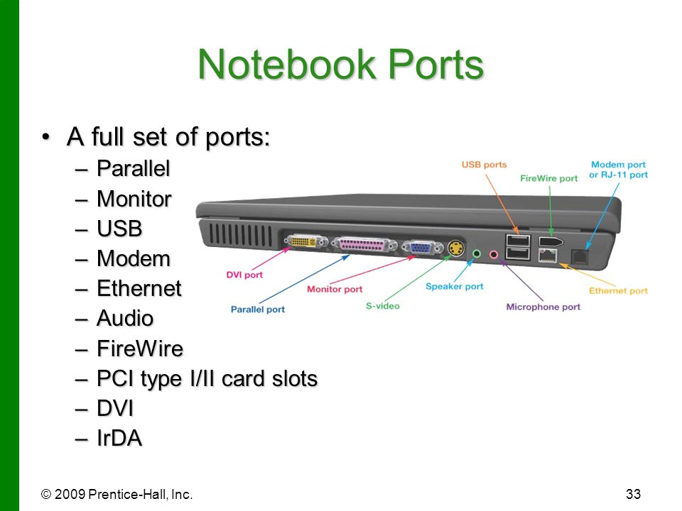 © 2009 Prentice-Hall, Inc.33 Notebook Ports A full set of ports:A full set of ports: –Parallel –Monitor –USB –Modem –Ethernet –Audio –FireWire –PCI ty