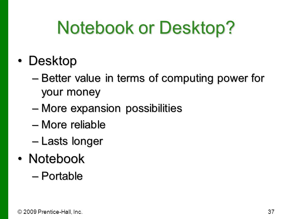 © 2009 Prentice-Hall, Inc.37 Notebook or Desktop? DesktopDesktop –Better value in terms of computing power for your money –More expansion possibilitie