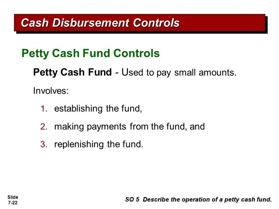 Slide 7-22 Petty Cash Fund - U sed to pay small amounts. Involves: 1. establishing the fund, 2. making payments from the fund, and 3. replenishing the