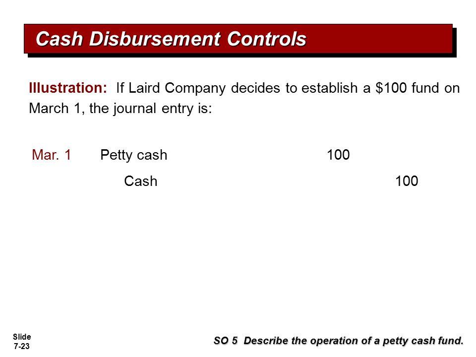 Slide 7-23 Illustration: If Laird Company decides to establish a $100 fund on March 1, the journal entry is: SO 5 Describe the operation of a petty ca