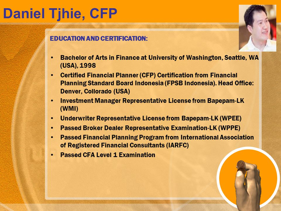 Daniel Tjhie, CFP EDUCATION AND CERTIFICATION: Bachelor of Arts in Finance at University of Washington, Seattle, WA (USA), 1998 Certified Financial Pl