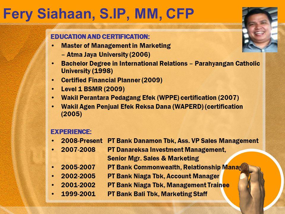 Fery Siahaan, S.IP, MM, CFP EDUCATION AND CERTIFICATION: Master of Management in Marketing – Atma Jaya University (2006) Bachelor Degree in Internatio