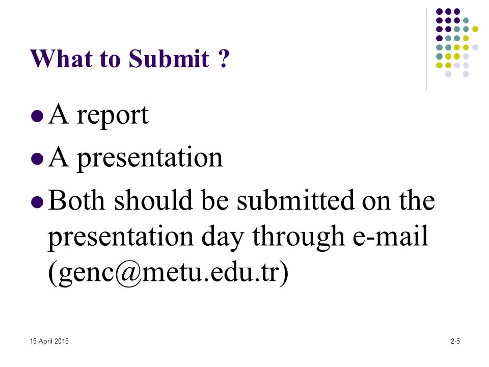 What to Submit ? A report A presentation Both should be submitted on the presentation day through e-mail (genc@metu.edu.tr) 15 April 20152-5