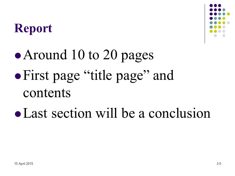 "Report Around 10 to 20 pages First page ""title page"" and contents Last section will be a conclusion 15 April 20153-5"