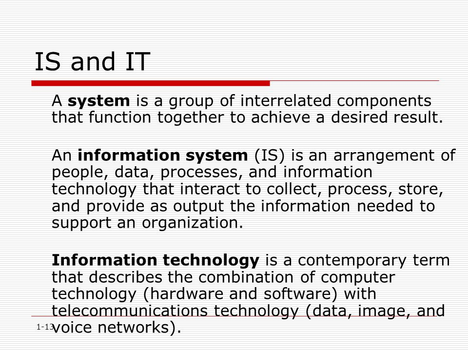 1-13 IS and IT A system is a group of interrelated components that function together to achieve a desired result. An information system (IS) is an arr