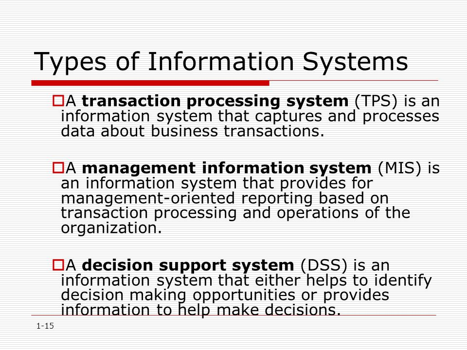 1-15 Types of Information Systems  A transaction processing system (TPS) is an information system that captures and processes data about business tra