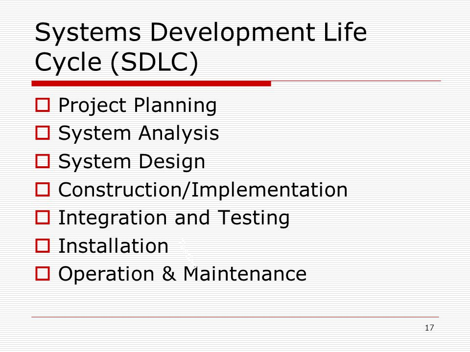 17  Project Planning  System Analysis  System Design  Construction/Implementation  Integration and Testing  Installation  Operation & Maintenan