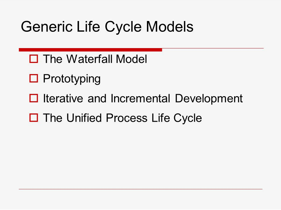 Generic Life Cycle Models  The Waterfall Model  Prototyping  Iterative and Incremental Development  The Unified Process Life Cycle
