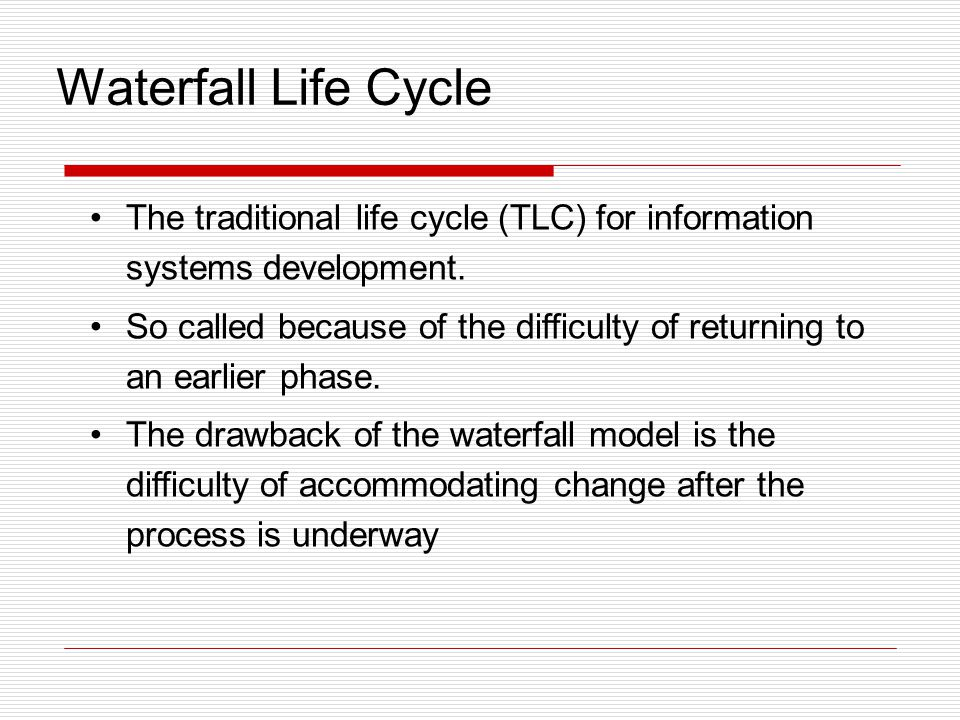 Waterfall Life Cycle The traditional life cycle (TLC) for information systems development. So called because of the difficulty of returning to an earl