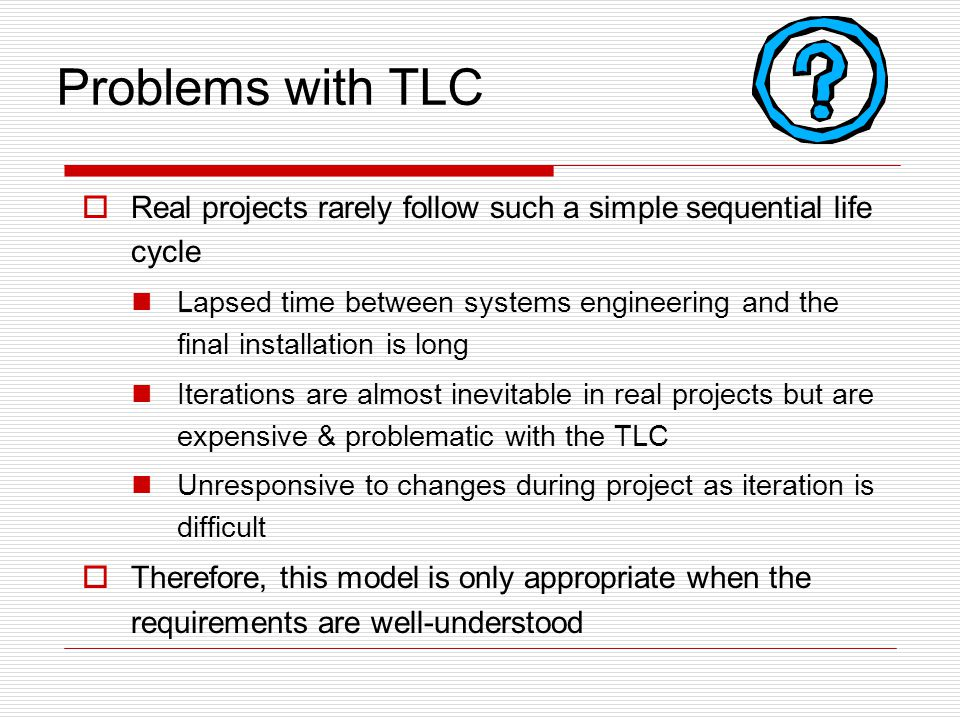 Problems with TLC  Real projects rarely follow such a simple sequential life cycle Lapsed time between systems engineering and the final installation