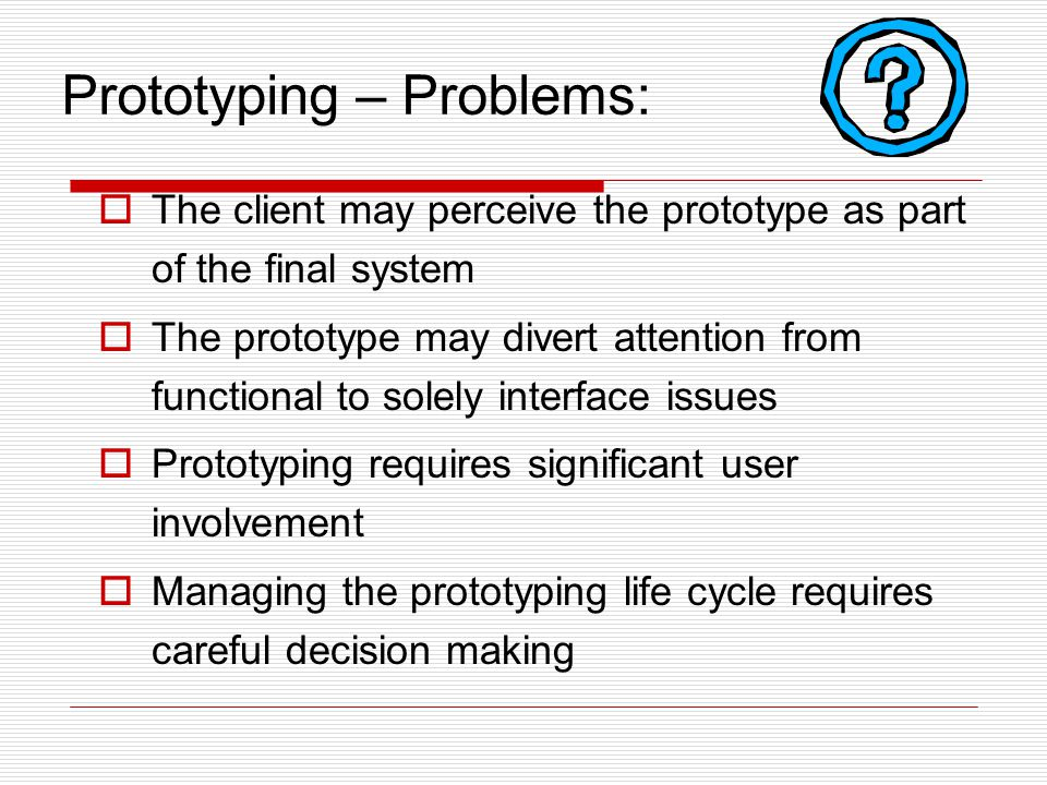 Prototyping – Problems:  The client may perceive the prototype as part of the final system  The prototype may divert attention from functional to so